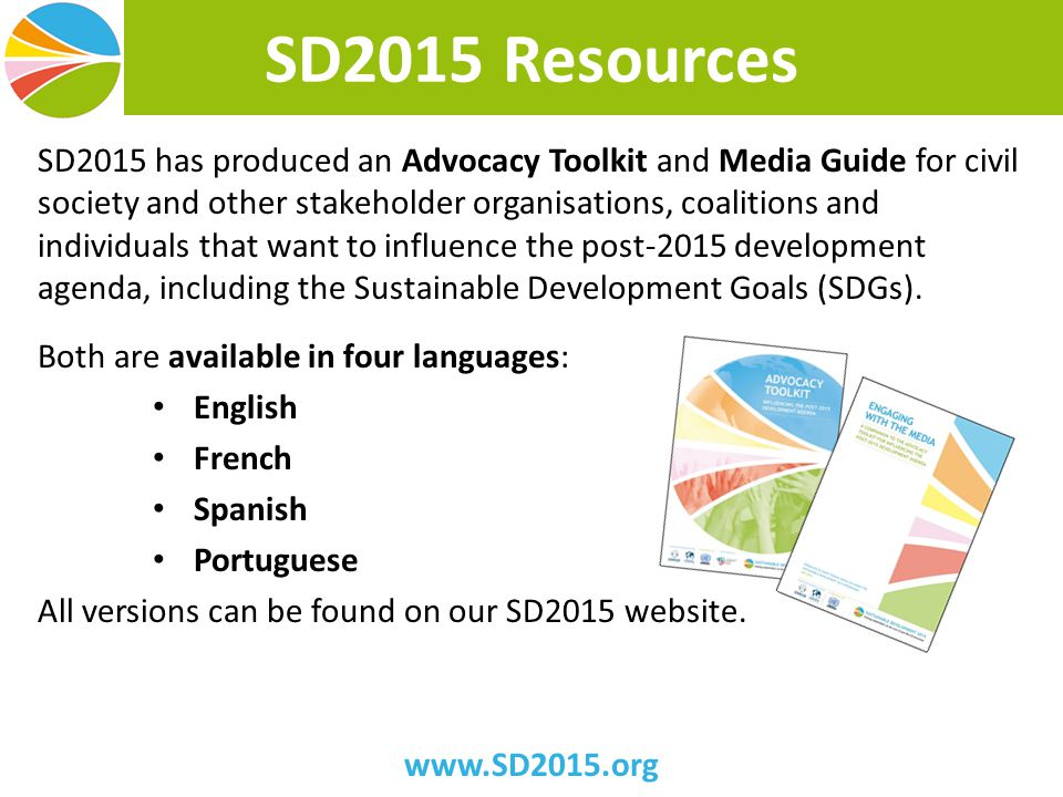 SD2015 Resources SD2015 has produced an Advocacy Toolkit and Media Guide for civil society and other stakeholder organisations, coalitions and individuals that want to influence the post-2015 development agenda, including the Sustainable Development Goals (SDGs).