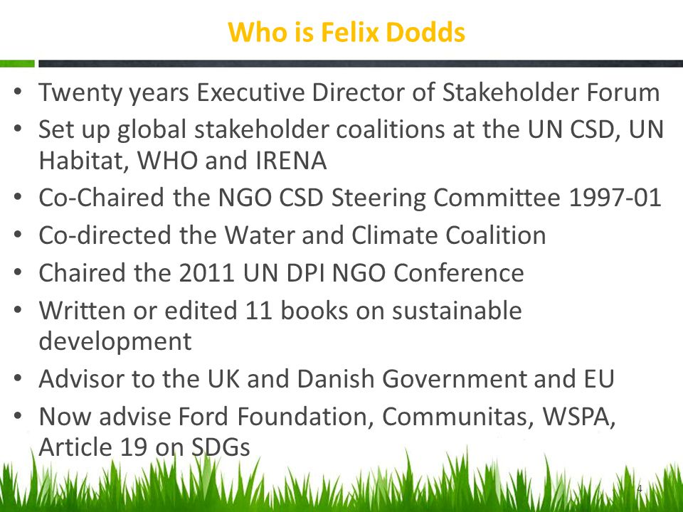 Who is Felix Dodds Twenty years Executive Director of Stakeholder Forum Set up global stakeholder coalitions at the UN CSD, UN Habitat, WHO and IRENA Co-Chaired the NGO CSD Steering Committee 1997-01 Co-directed the Water and Climate Coalition Chaired the 2011 UN DPI NGO Conference Written or edited 11 books on sustainable development Advisor to the UK and Danish Government and EU Now advise Ford Foundation, Communitas, WSPA, Article 19 on SDGs 4