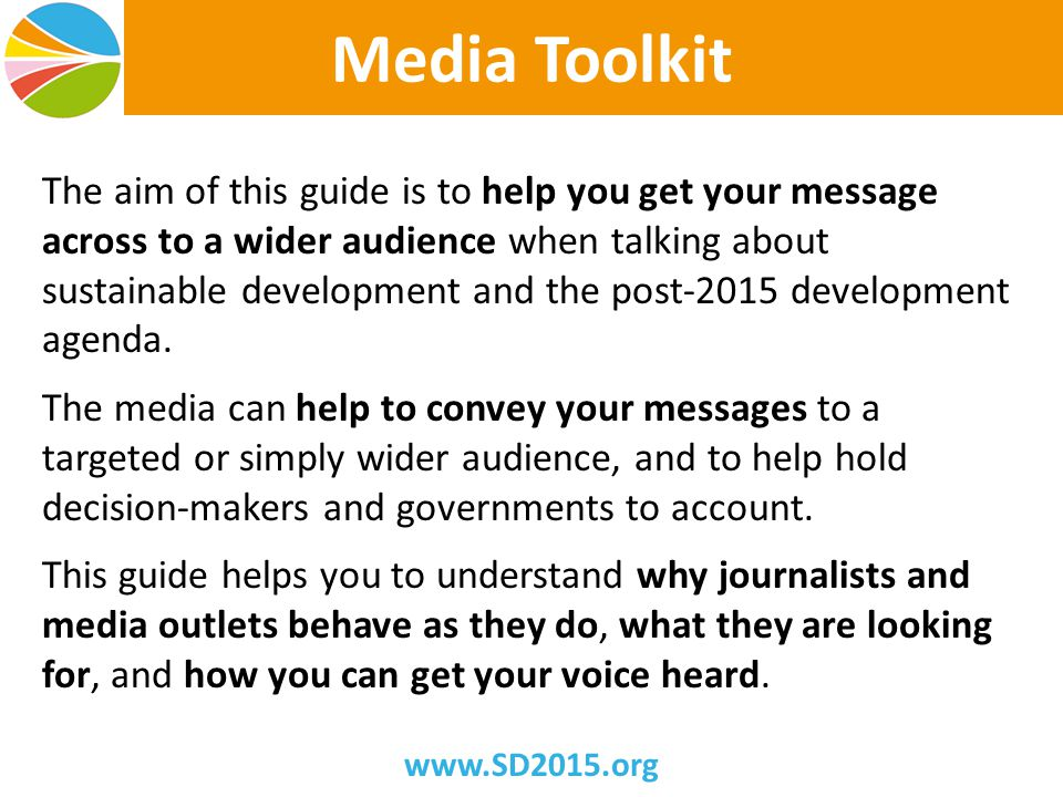 Media Toolkit The aim of this guide is to help you get your message across to a wider audience when talking about sustainable development and the post-2015 development agenda.