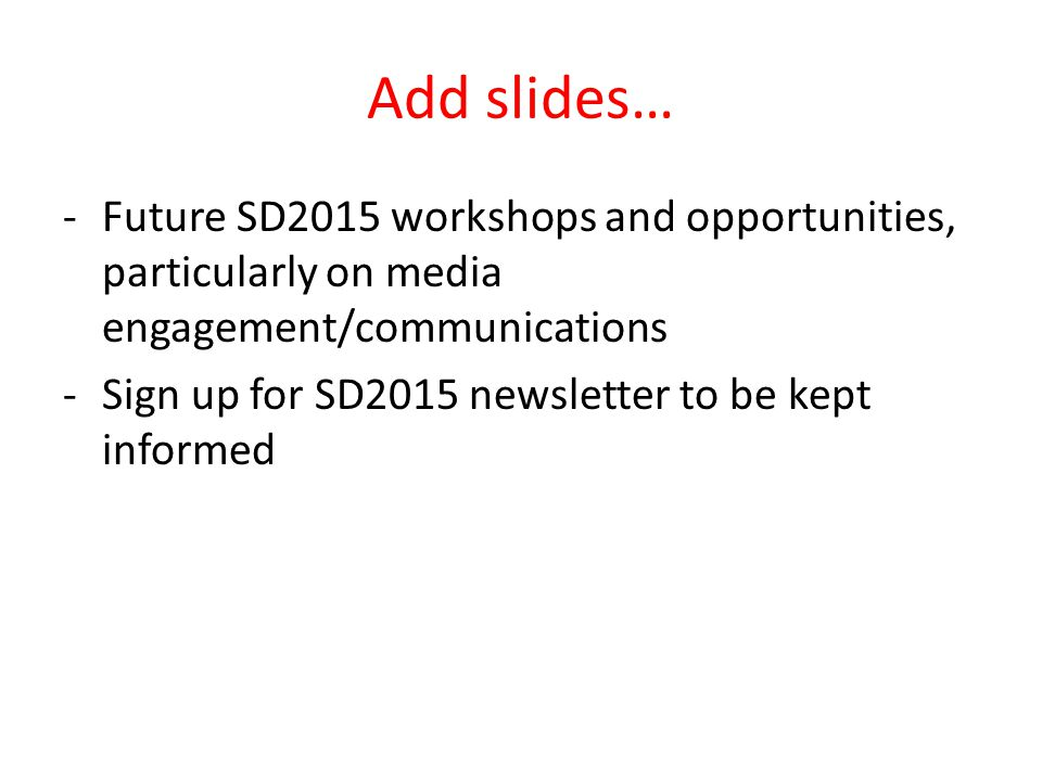 Add slides… -Future SD2015 workshops and opportunities, particularly on media engagement/communications -Sign up for SD2015 newsletter to be kept informed