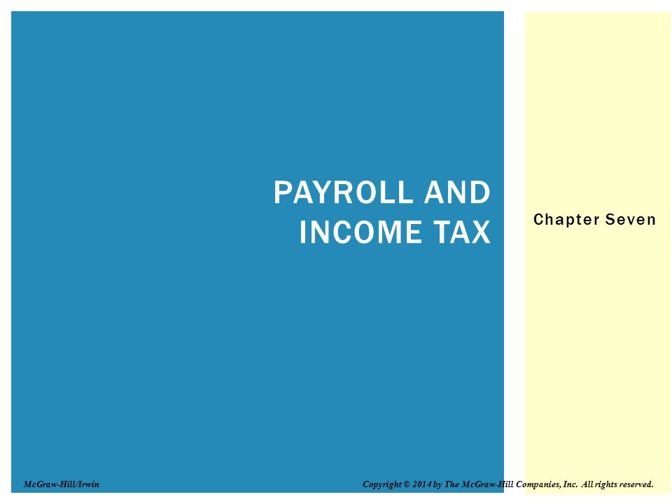 Chapter Seven PAYROLL AND INCOME TAX Copyright © 2014 by The McGraw-Hill Companies, Inc. All rights reserved.McGraw-Hill/Irwin
