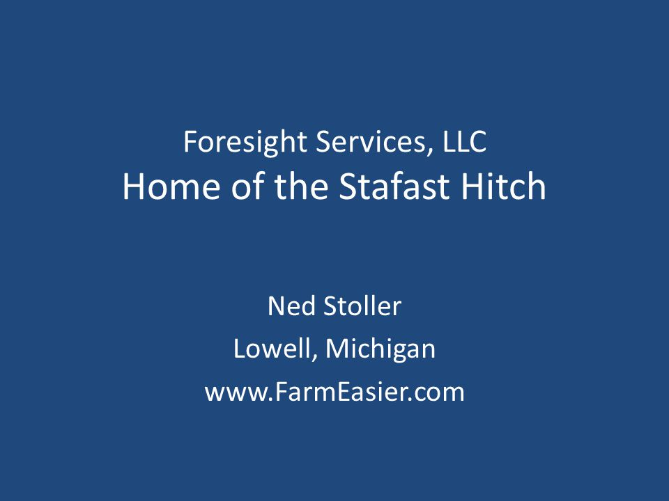 Foresight Services, LLC Home of the Stafast Hitch Ned Stoller Lowell, Michigan www.FarmEasier.com