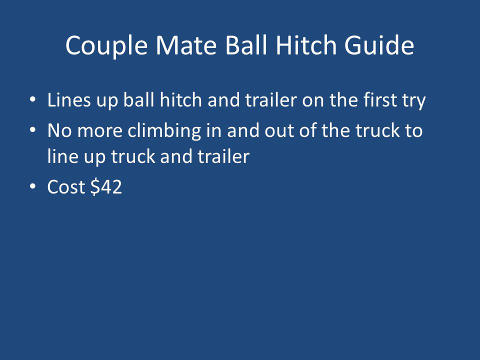 Couple Mate Ball Hitch Guide Lines up ball hitch and trailer on the first try No more climbing in and out of the truck to line up truck and trailer Cost $42