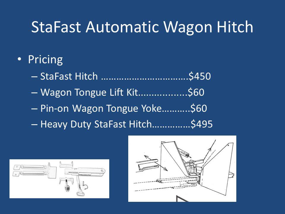 StaFast Automatic Wagon Hitch Pricing – StaFast Hitch …………………………….$450 – Wagon Tongue Lift Kit..................$60 – Pin-on Wagon Tongue Yoke………..$60 – Heavy Duty StaFast Hitch……………$495