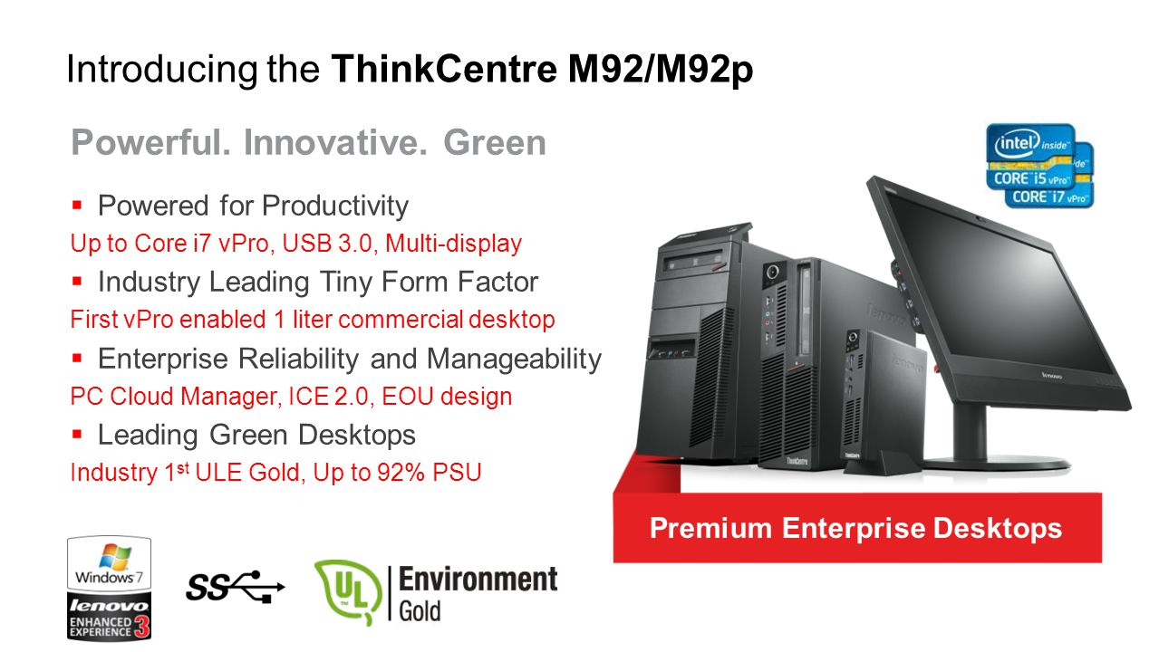 EDUCATION INTEL Q77 BASED M92/M92p Tower / SFF INTEL Q77 BASED CALL CENTER In addition to the left, customers who value: Space savings Flexible mount options Best energy efficiency Low Total Cost of Ownership (TCO) M92/M92p Tiny FINANCIAL GOVERNMENT GLOBAL LARGE ENTERPRISE Customers who value: Great performance (up to 3rd gen Core i7) Reliable - 15 month lifecycle, Intel SIPP Security – Kensington Locks, TPM Multi-monitoring RETAIL HOSPITALITY HEALTHCARE Target Customers
