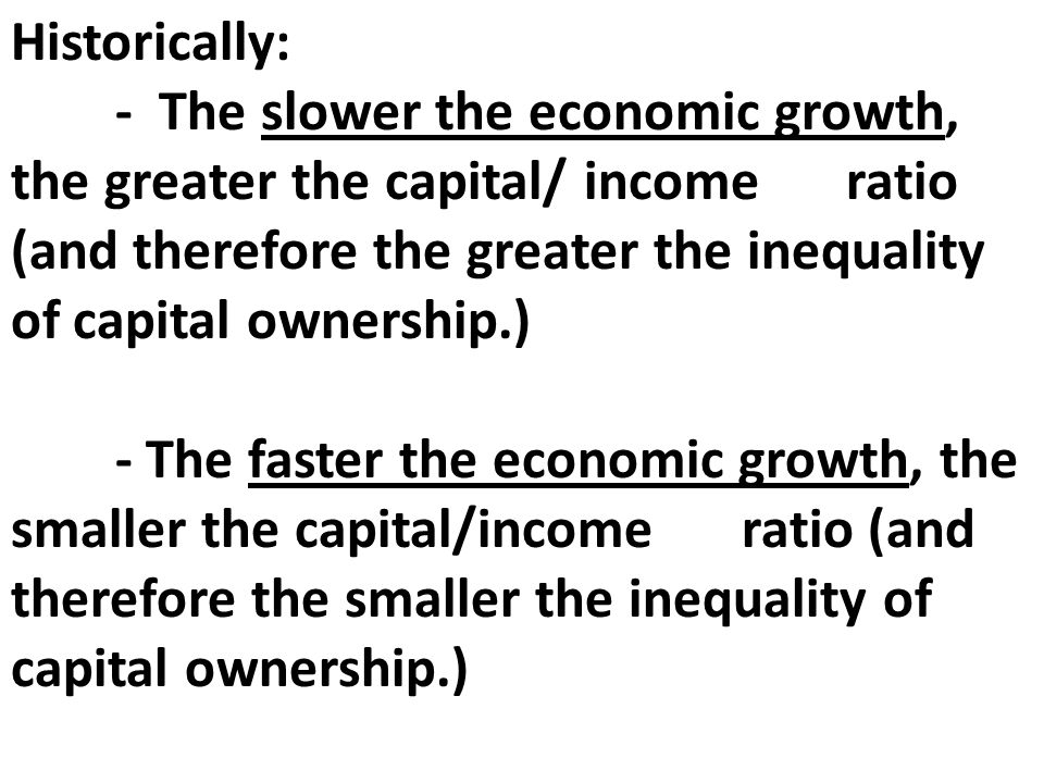 Historically: - The slower the economic growth, the greater the capital/ income ratio (and therefore the greater the inequality of capital ownership.) - The faster the economic growth, the smaller the capital/income ratio (and therefore the smaller the inequality of capital ownership.)