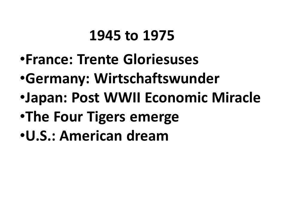 1945 to 1975 France: Trente Gloriesuses Germany: Wirtschaftswunder Japan: Post WWII Economic Miracle The Four Tigers emerge U.S.: American dream