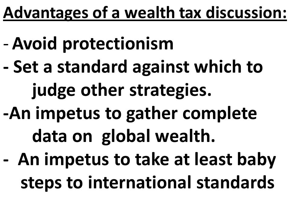 Advantages of a wealth tax discussion: -Avoid protectionism - Set a standard against which to judge other strategies.