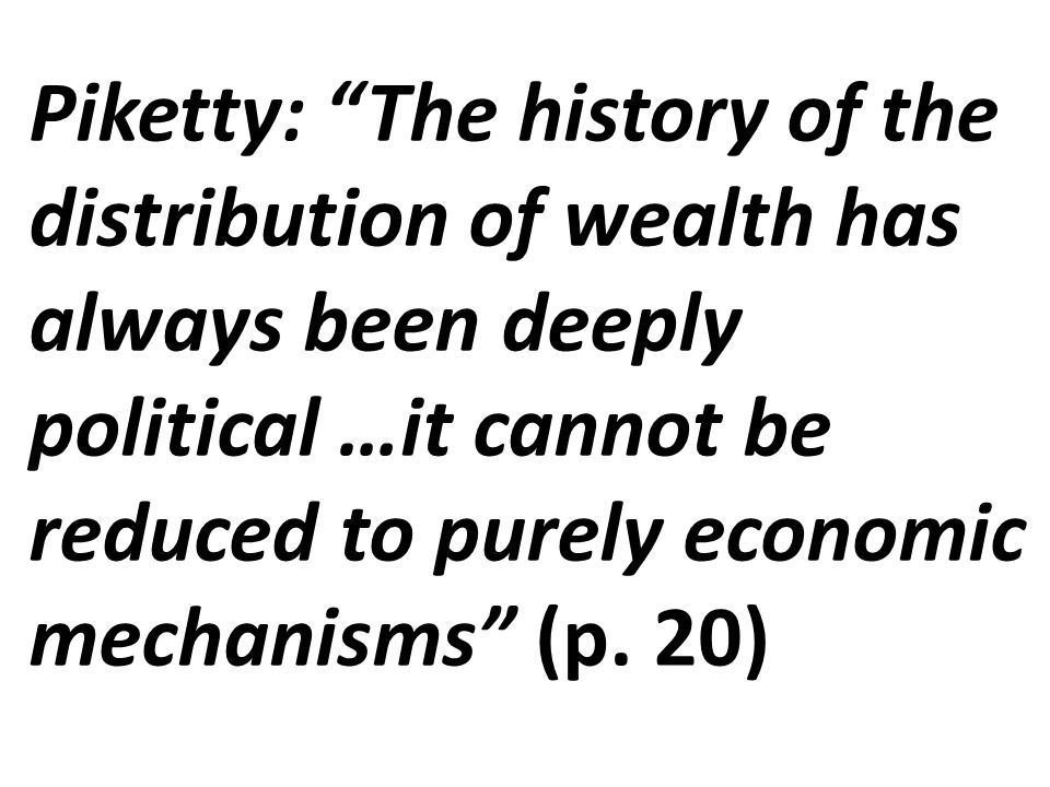 Piketty: The history of the distribution of wealth has always been deeply political …it cannot be reduced to purely economic mechanisms (p.