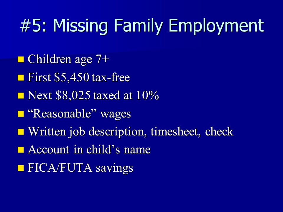 #5: Missing Family Employment Children age 7+ Children age 7+ First $5,450 tax-free First $5,450 tax-free Next $8,025 taxed at 10% Next $8,025 taxed at 10% Reasonable wages Reasonable wages Written job description, timesheet, check Written job description, timesheet, check Account in child's name Account in child's name FICA/FUTA savings FICA/FUTA savings