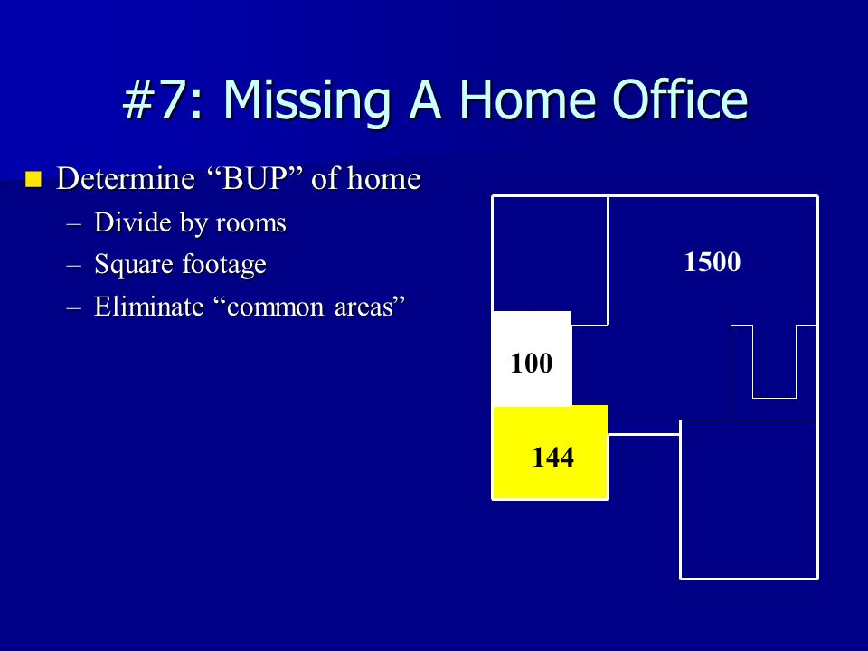#7: Missing A Home Office Determine BUP of home Determine BUP of home –Divide by rooms –Square footage –Eliminate common areas 144 1500 100