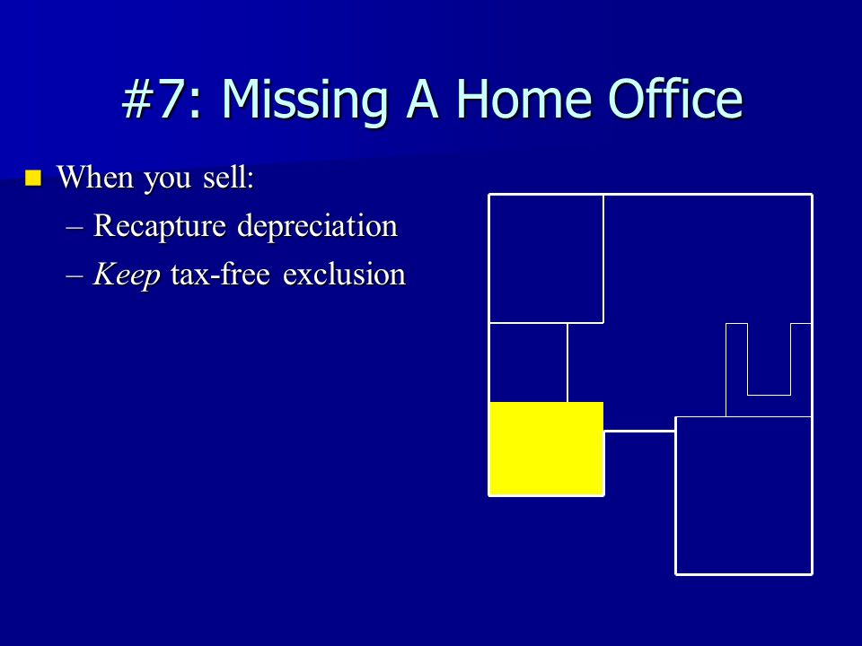 #7: Missing A Home Office When you sell: When you sell: –Recapture depreciation –Keep tax-free exclusion