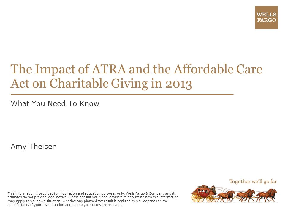 The Impact of ATRA and the Affordable Care Act on Charitable Giving in 2013 What You Need To Know Amy Theisen This information is provided for illustration and education purposes only.