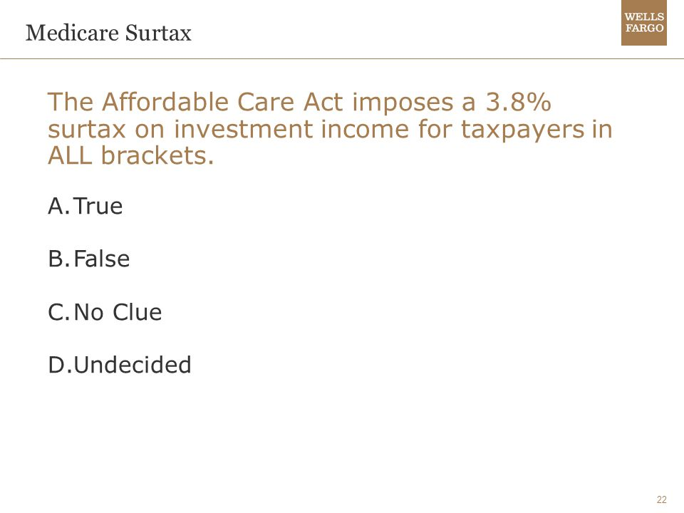 22 Medicare Surtax The Affordable Care Act imposes a 3.8% surtax on investment income for taxpayers in ALL brackets.