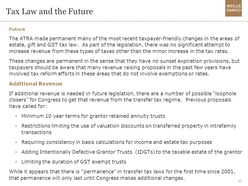 37 Tax Law and the Future Future The ATRA made permanent many of the most recent taxpayer-friendly changes in the areas of estate, gift and GST tax law.