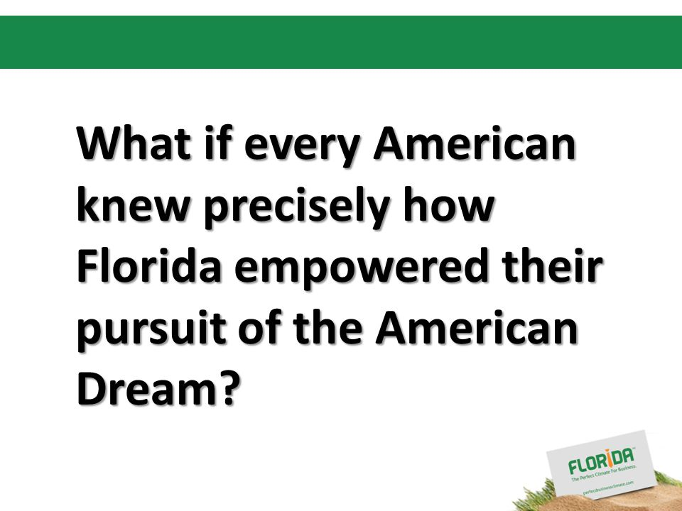 Insert your logo here What if every American knew precisely how Florida empowered their pursuit of the American Dream?