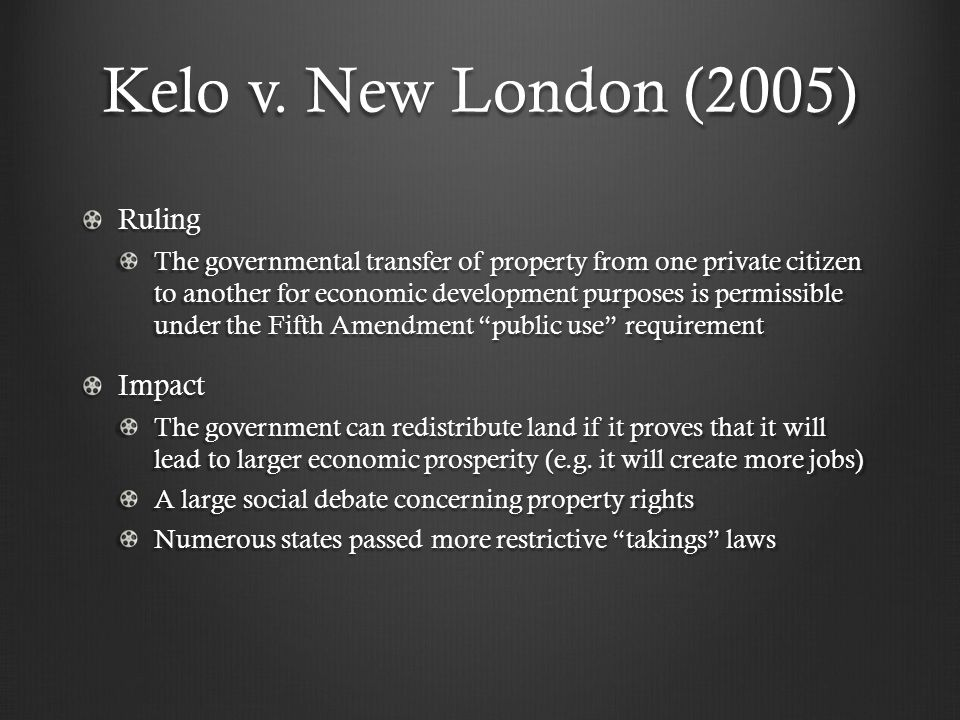 Kelo v. New London (2005) Ruling The governmental transfer of property from one private citizen to another for economic development purposes is permis
