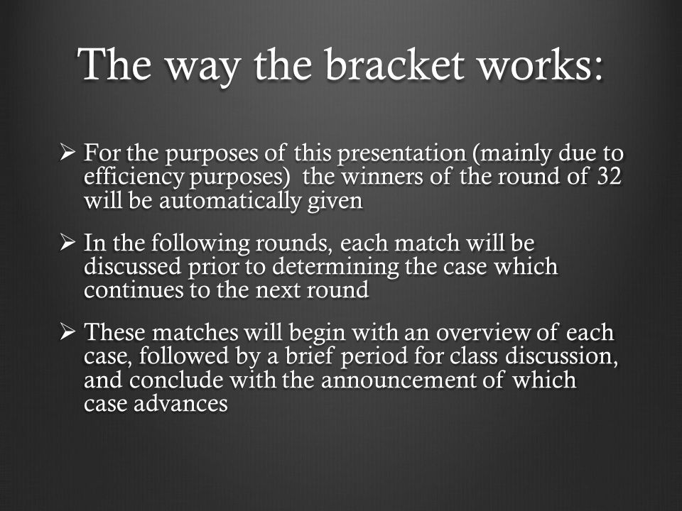 The way the bracket works:  For the purposes of this presentation (mainly due to efficiency purposes) the winners of the round of 32 will be automatically given  In the following rounds, each match will be discussed prior to determining the case which continues to the next round  These matches will begin with an overview of each case, followed by a brief period for class discussion, and conclude with the announcement of which case advances