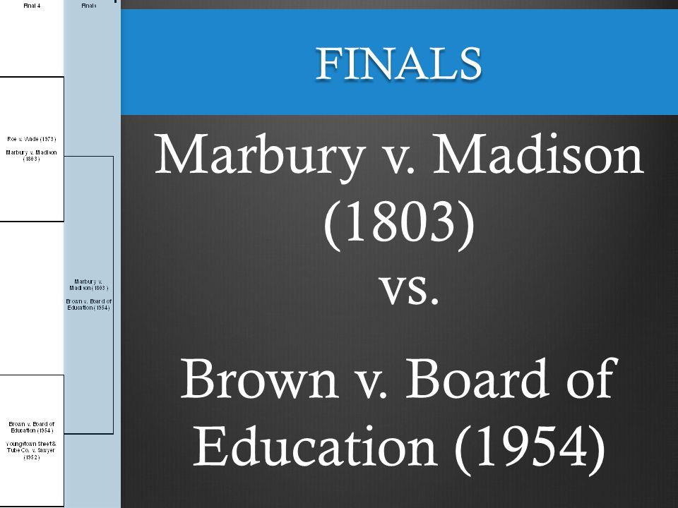 FINALS Marbury v. Madison (1803) vs. Brown v. Board of Education (1954)