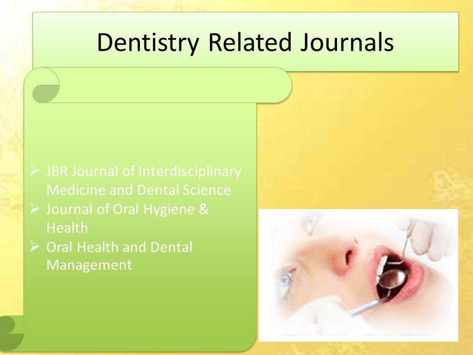 Dentistry Related Journals  JBR Journal of Interdisciplinary Medicine and Dental Science  Journal of Oral Hygiene & Health  Oral Health and Dental Management  JBR Journal of Interdisciplinary Medicine and Dental Science  Journal of Oral Hygiene & Health  Oral Health and Dental Management
