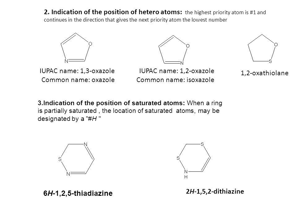 1,2-oxathiolane IUPAC name: 1,2-oxazole Common name: isoxazole IUPAC name: 1,3-oxazole Common name: oxazole 6H-1,2,5-thiadiazine 2H-1,5,2-dithiazine 3