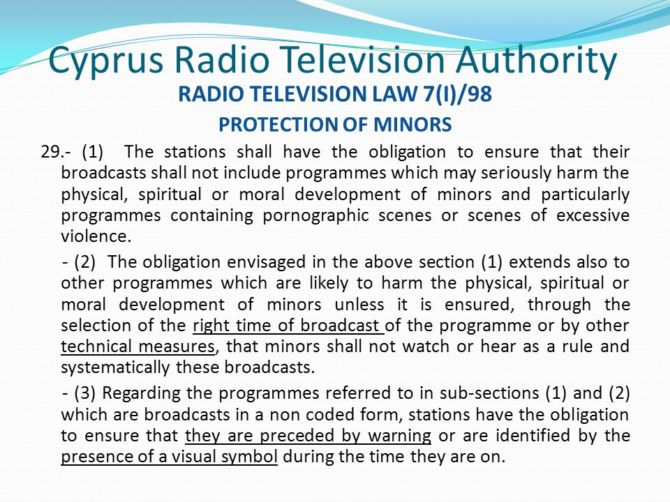 Cyprus Radio Television Authority RADIO TELEVISION LAW 7(I)/98 PROTECTION OF MINORS 29.- (1) The stations shall have the obligation to ensure that their broadcasts shall not include programmes which may seriously harm the physical, spiritual or moral development of minors and particularly programmes containing pornographic scenes or scenes of excessive violence.