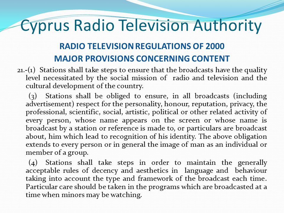 Cyprus Radio Television Authority RADIO TELEVISION REGULATIONS OF 2000 MAJOR PROVISIONS CONCERNING CONTENT 21.-(1) Stations shall take steps to ensure that the broadcasts have the quality level necessitated by the social mission of radio and television and the cultural development of the country.