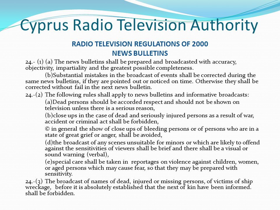 Cyprus Radio Television Authority RADIO TELEVISION REGULATIONS OF 2000 NEWS BULLETINS 24.- (1) (a) The news bulletins shall be prepared and broadcasted with accuracy, objectivity, impartiality and the greatest possible completeness.