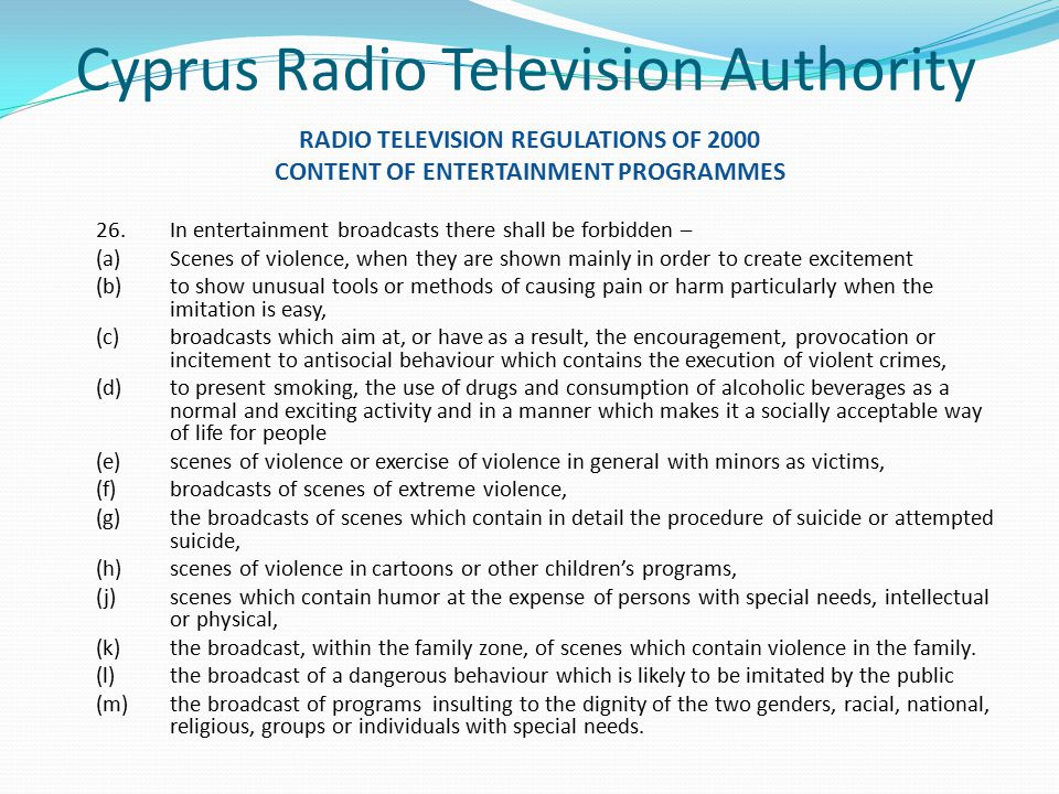 Cyprus Radio Television Authority RADIO TELEVISION REGULATIONS OF 2000 CONTENT OF ENTERTAINMENT PROGRAMMES 26.In entertainment broadcasts there shall be forbidden – (a)Scenes of violence, when they are shown mainly in order to create excitement (b)to show unusual tools or methods of causing pain or harm particularly when the imitation is easy, (c)broadcasts which aim at, or have as a result, the encouragement, provocation or incitement to antisocial behaviour which contains the execution of violent crimes, (d)to present smoking, the use of drugs and consumption of alcoholic beverages as a normal and exciting activity and in a manner which makes it a socially acceptable way of life for people (e)scenes of violence or exercise of violence in general with minors as victims, (f)broadcasts of scenes of extreme violence, (g)the broadcasts of scenes which contain in detail the procedure of suicide or attempted suicide, (h)scenes of violence in cartoons or other children's programs, (j)scenes which contain humor at the expense of persons with special needs, intellectual or physical, (k)the broadcast, within the family zone, of scenes which contain violence in the family.