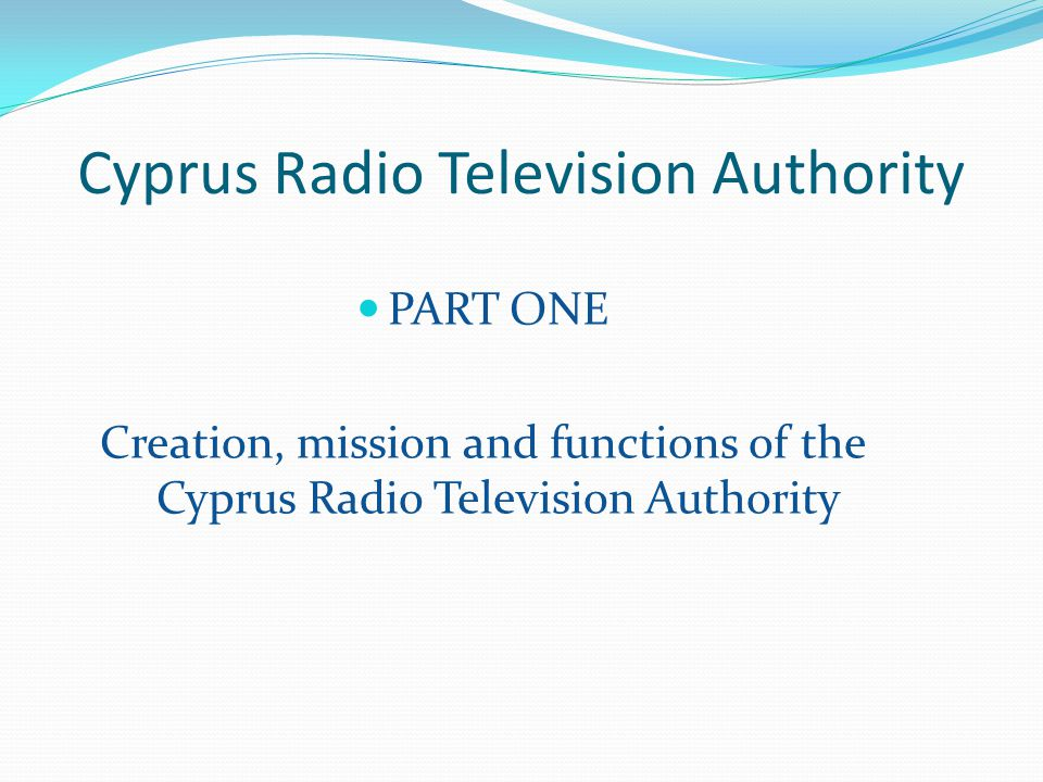 Cyprus Radio Television Authority PART ONE Creation, mission and functions of the Cyprus Radio Television Authority
