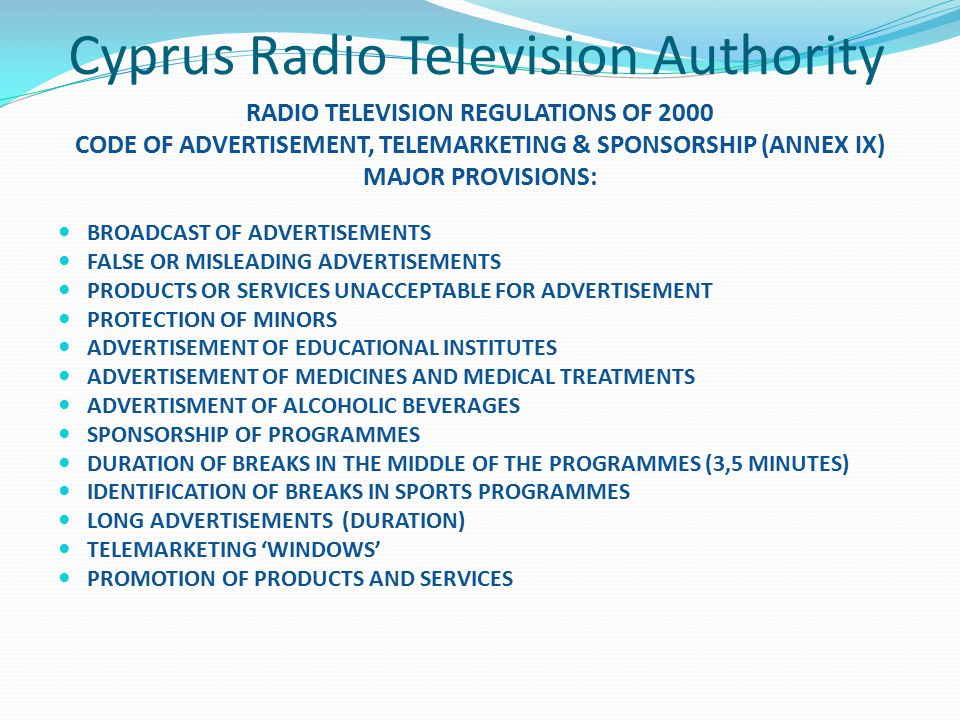Cyprus Radio Television Authority RADIO TELEVISION REGULATIONS OF 2000 CODE OF ADVERTISEMENT, TELEMARKETING & SPONSORSHIP (ANNEX IX) MAJOR PROVISIONS: BROADCAST OF ADVERTISEMENTS FALSE OR MISLEADING ADVERTISEMENTS PRODUCTS OR SERVICES UNACCEPTABLE FOR ADVERTISEMENT PROTECTION OF MINORS ADVERTISEMENT OF EDUCATIONAL INSTITUTES ADVERTISEMENT OF MEDICINES AND MEDICAL TREATMENTS ADVERTISMENT OF ALCOHOLIC BEVERAGES SPONSORSHIP OF PROGRAMMES DURATION OF BREAKS IN THE MIDDLE OF THE PROGRAMMES (3,5 MINUTES) IDENTIFICATION OF BREAKS IN SPORTS PROGRAMMES LONG ADVERTISEMENTS (DURATION) TELEMARKETING 'WINDOWS' PROMOTION OF PRODUCTS AND SERVICES