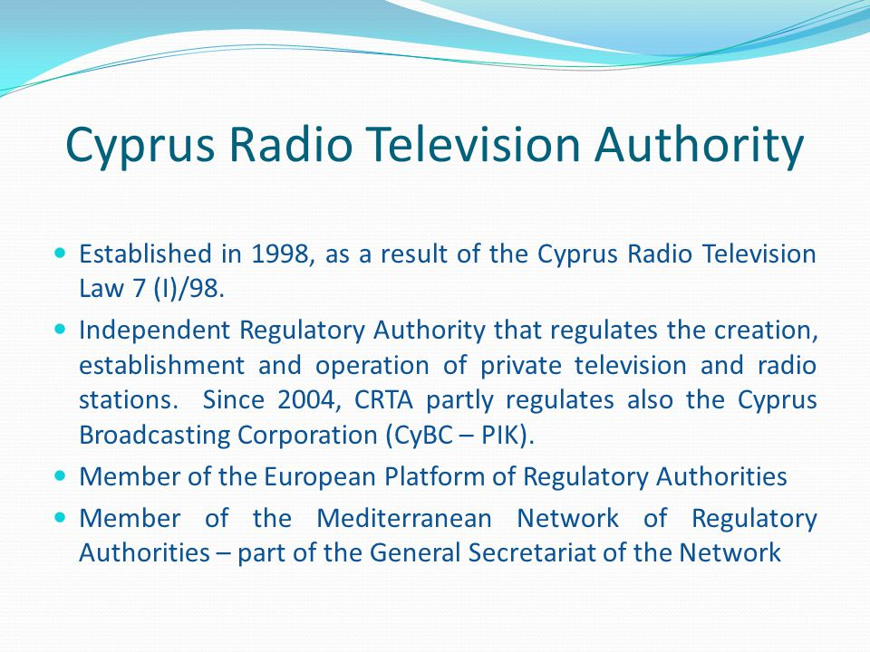 Cyprus Radio Television Authority FUNCTIONS OF CRTA: Grant, revoke, renew and amend licenses for national, local and small local stations Monitor television and radio station programmes, examine possible violations of the existing legislation and impose sanctions Monitor international developments and submit suggestions to the Council of Ministers Check ownership status of the stations in order to ensure their independence and the exclusion of concentration tendencies, oligopoly or monopoly Prepare a report every 3 years regarding the development of pluralism and the concentration of shares in stations Ensure the journalistic and creative independence of those working in the field Issue circulars, instructions and recommendations for the observance of the principles of the press ethics code and the code of advertisements