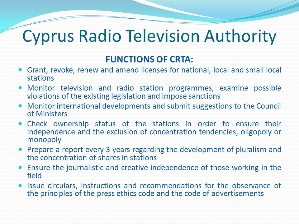 Cyprus Radio Television Authority COUNCIL -consists of the President, Vice-President and 5 Council Members, appointed by the Council of Ministers for a period of 6 years DIRECTOR - appointed on the basis of a six year contract STAFF – Total of 25 employees: Radio Television Officers(18) Secretarial Staff(6) Various indoor and outdoor tasks(1)