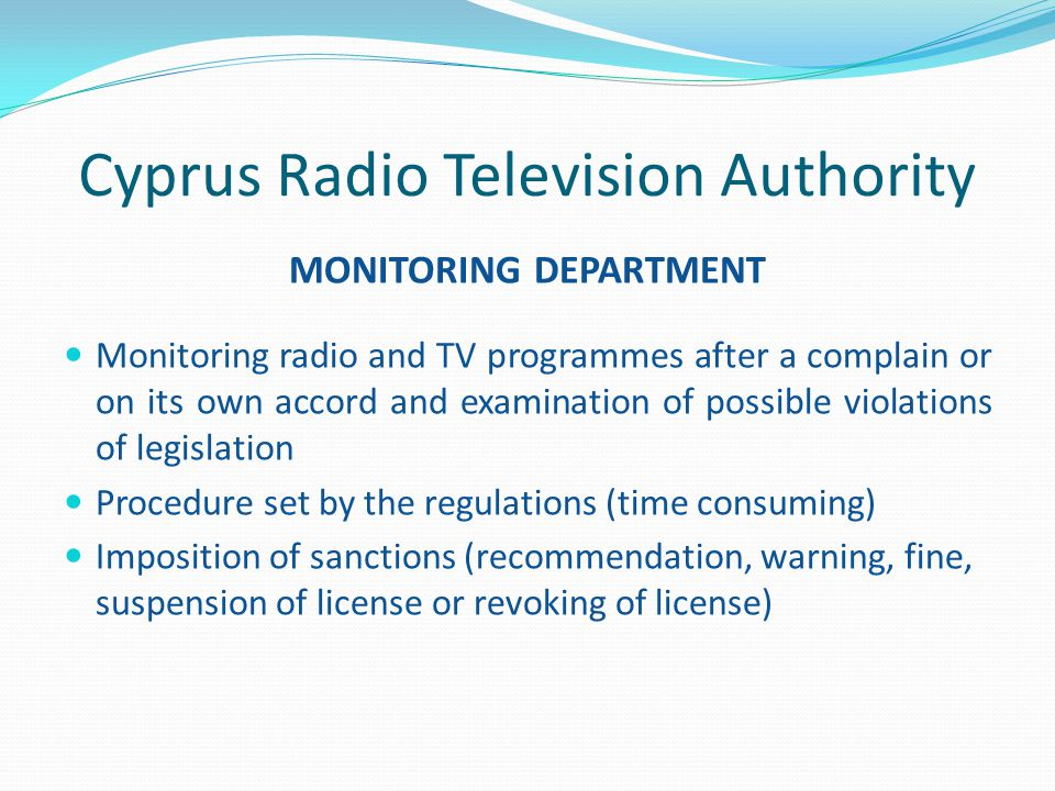 Cyprus Radio Television Authority MONITORING DEPARTMENT Monitoring radio and TV programmes after a complain or on its own accord and examination of possible violations of legislation Procedure set by the regulations (time consuming) Imposition of sanctions (recommendation, warning, fine, suspension of license or revoking of license)