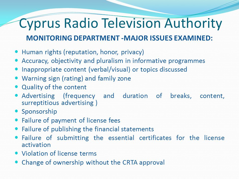 Cyprus Radio Television Authority MONITORING DEPARTMENT -MAJOR ISSUES EXAMINED: Human rights (reputation, honor, privacy) Accuracy, objectivity and pluralism in informative programmes Inappropriate content (verbal/visual) or topics discussed Warning sign (rating) and family zone Quality of the content Advertising (frequency and duration of breaks, content, surreptitious advertising ) Sponsorship Failure of payment of license fees Failure of publishing the financial statements Failure of submitting the essential certificates for the license activation Violation of license terms Change of ownership without the CRTA approval