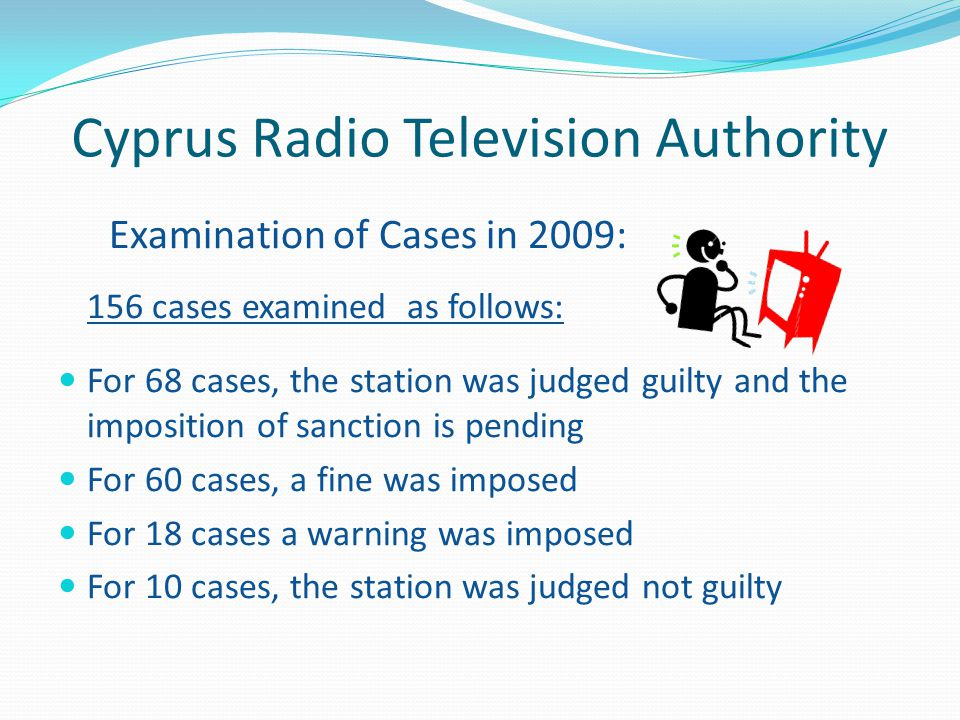 Cyprus Radio Television Authority Examination of Cases in 2009: 156 cases examined as follows: For 68 cases, the station was judged guilty and the imposition of sanction is pending For 60 cases, a fine was imposed For 18 cases a warning was imposed For 10 cases, the station was judged not guilty