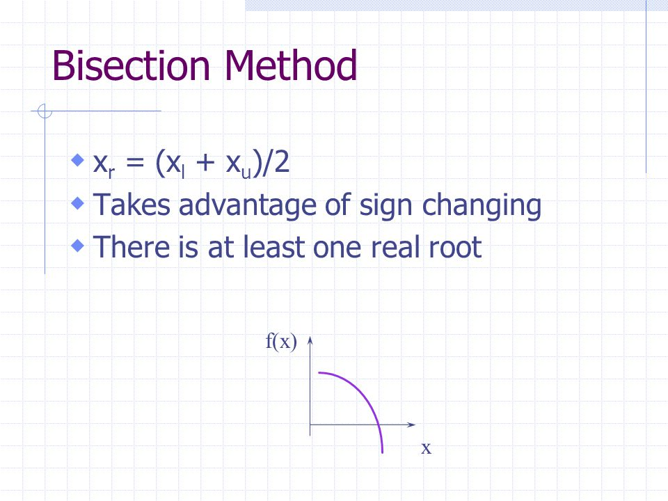 Bisection Method  x r = (x l + x u )/2  Takes advantage of sign changing  There is at least one real root x f(x)
