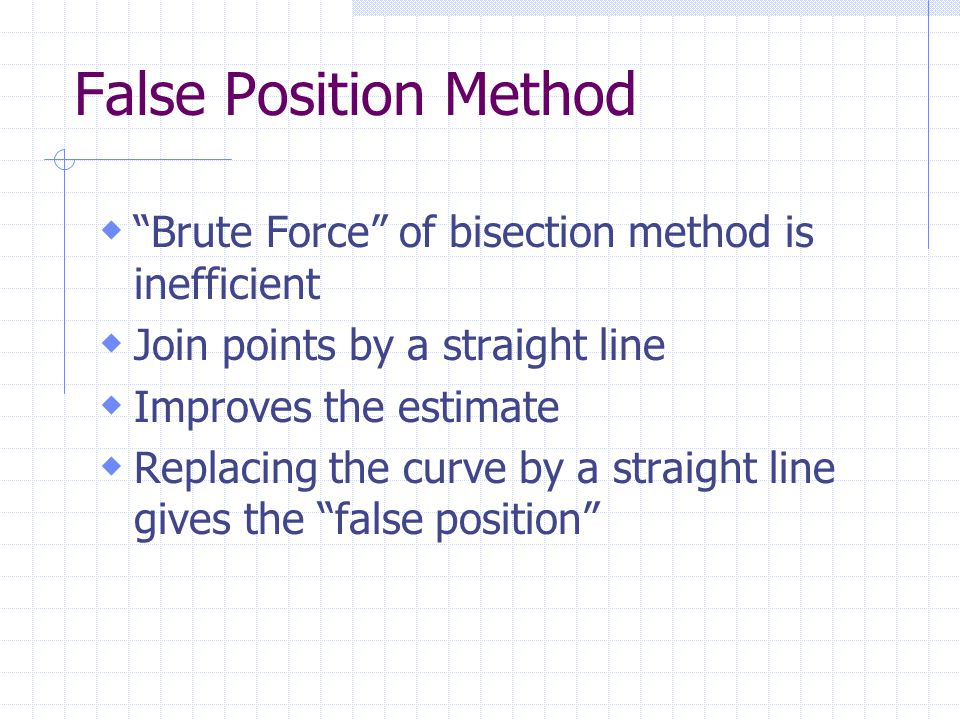 False Position Method  Brute Force of bisection method is inefficient  Join points by a straight line  Improves the estimate  Replacing the curve by a straight line gives the false position