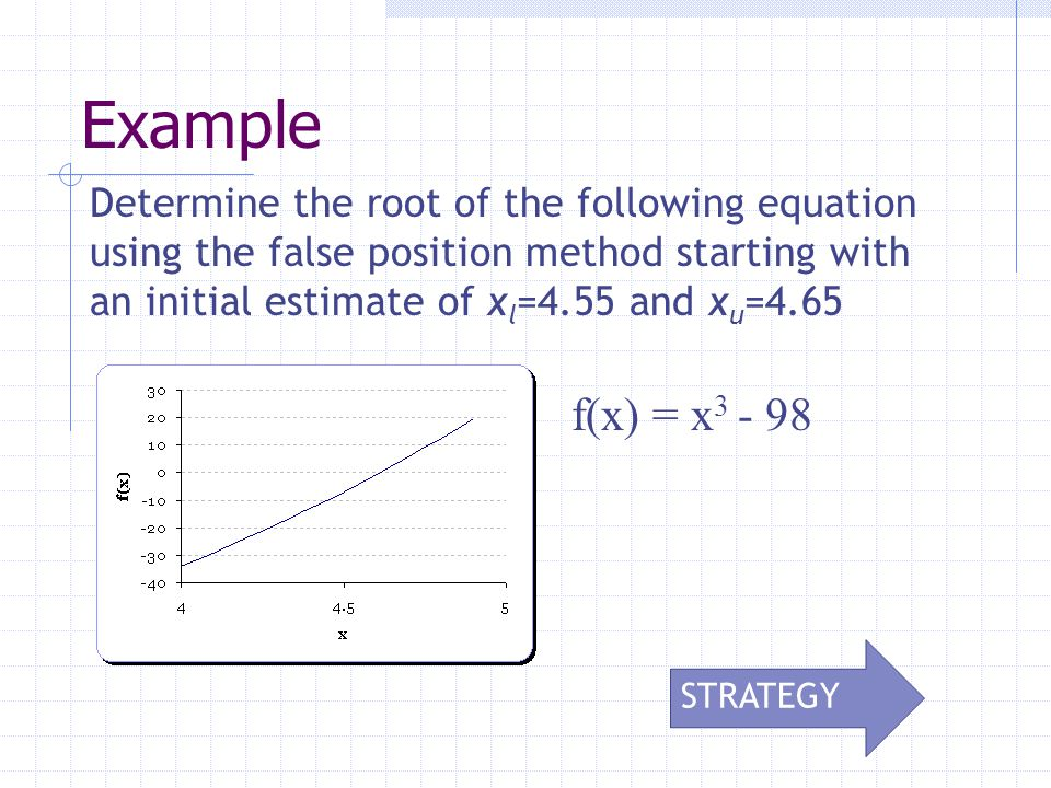 Determine the root of the following equation using the false position method starting with an initial estimate of x l =4.55 and x u =4.65 f(x) = x 3 - 98 Example STRATEGY