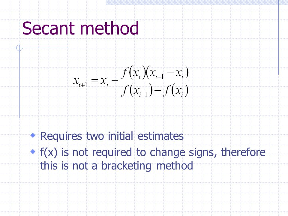 Secant method  Requires two initial estimates  f(x) is not required to change signs, therefore this is not a bracketing method