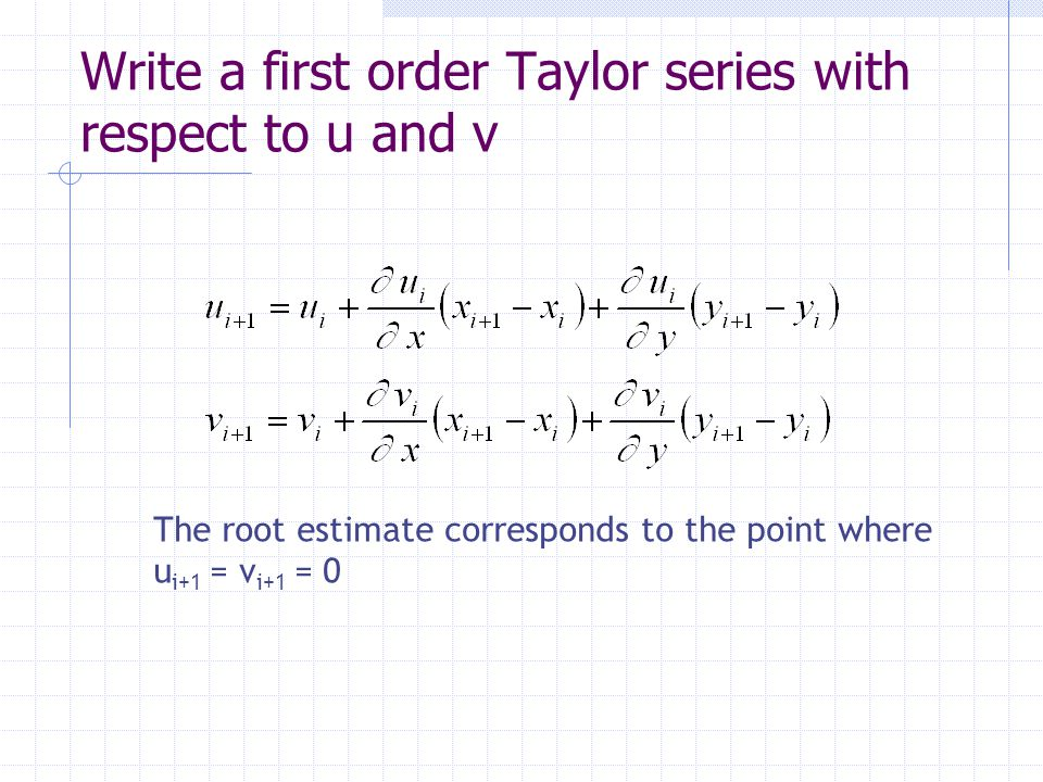 Write a first order Taylor series with respect to u and v The root estimate corresponds to the point where u i+1 = v i+1 = 0