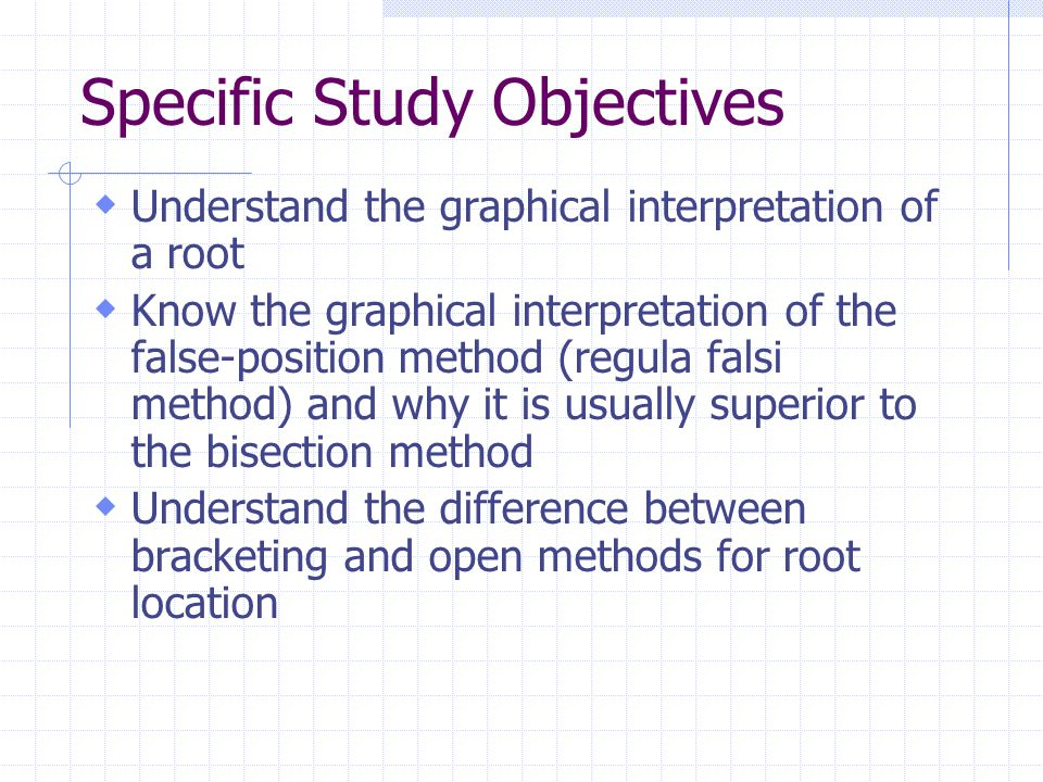  Understand the graphical interpretation of a root  Know the graphical interpretation of the false-position method (regula falsi method) and why it is usually superior to the bisection method  Understand the difference between bracketing and open methods for root location Specific Study Objectives