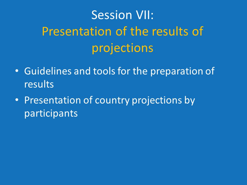 Session VII: Presentation of the results of projections Guidelines and tools for the preparation of results Presentation of country projections by participants