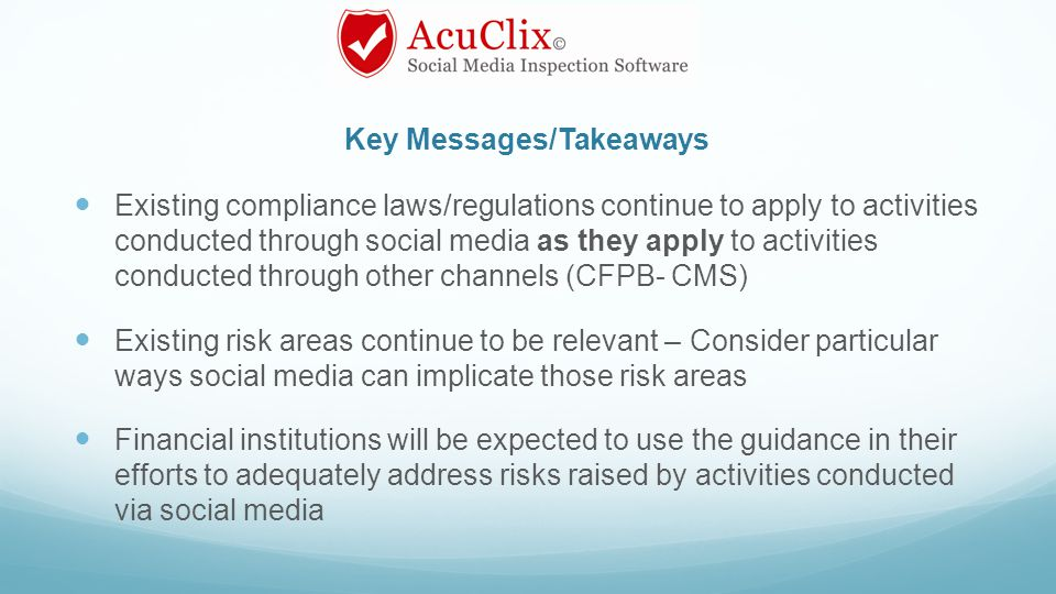 Key Messages/Takeaways Existing compliance laws/regulations continue to apply to activities conducted through social media as they apply to activities conducted through other channels (CFPB- CMS) Existing risk areas continue to be relevant – Consider particular ways social media can implicate those risk areas Financial institutions will be expected to use the guidance in their efforts to adequately address risks raised by activities conducted via social media