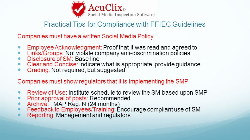 Practical Tips for Compliance with FFIEC Guidelines Companies must have a written Social Media Policy Employee Acknowledgment: Proof that it was read and agreed to.