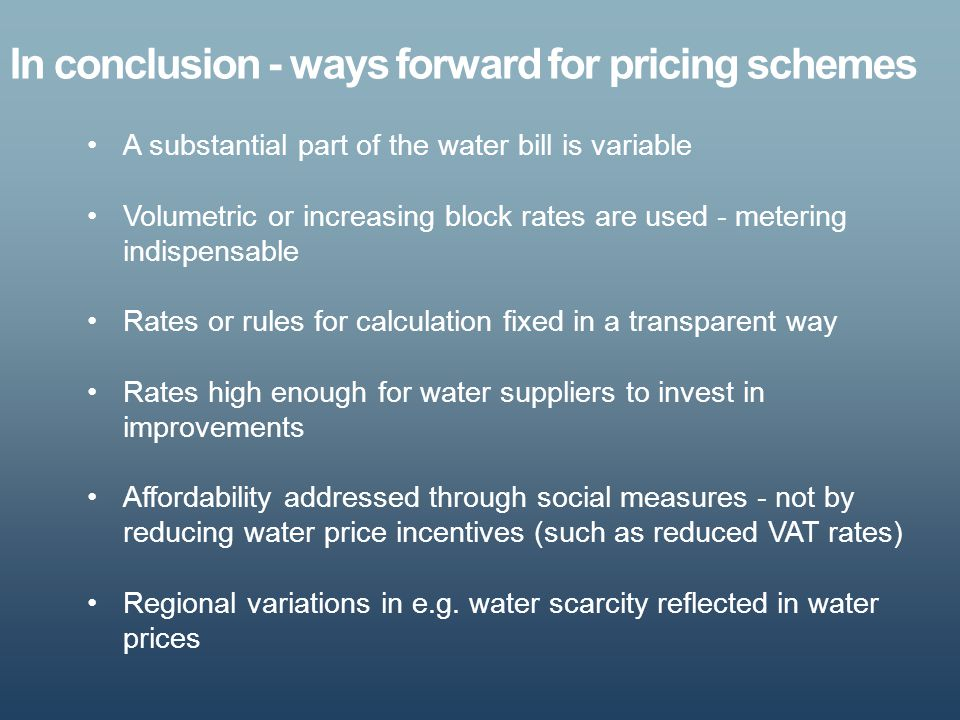 In conclusion - ways forward for pricing schemes A substantial part of the water bill is variable Volumetric or increasing block rates are used - mete