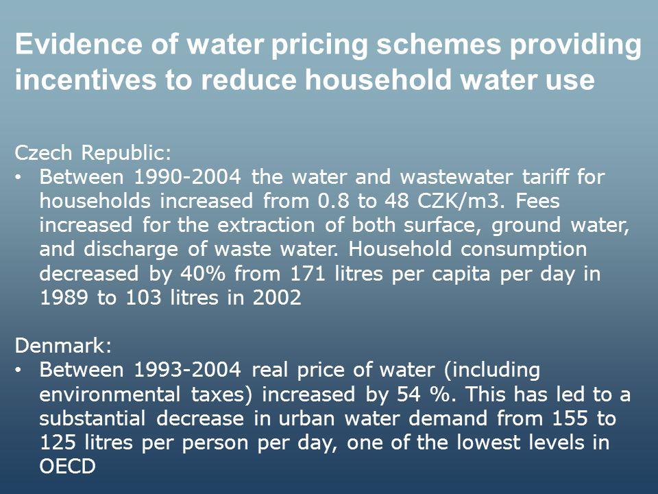 Water pricing schemes to recover costs in water and wastewater services Country Water pricing structures Drinking WaterSewage/SanitationIrrigation England and Wales Households: fixed + rateable value (if unmetered) OR fixed + volumetric Industry: fixed + volumetric Households: fixed + rateable value (if unmetered) OR fixed + volumetric Industry: Small users pay volumetric; large users pay fixed + higher volumetric rate Abstraction charges (fixed + volumetric) apply Scotland Households: fixed (based on tax bracket) Industry: fixed + volumetric (based on size of meter) Households: fixed (based on tax bracket) Industry: fixed + volumetric (based on size of meter) Only abstraction charges apply The Netherlands Households: fixed + volumetric Industry: fixed + volumetric Households: fixed (based on size) Industry: variable (based on pollution units) Farmers using piped water are treated as business customers (industry); farmers using groundwater pay a groundwater charge; farmers using surface water pay nothing Germany Households: fixed +volumetric Industry: fixed +volumetric Households: fixed + volumetric + runoff charge based on land cover Industry: N/A N/A