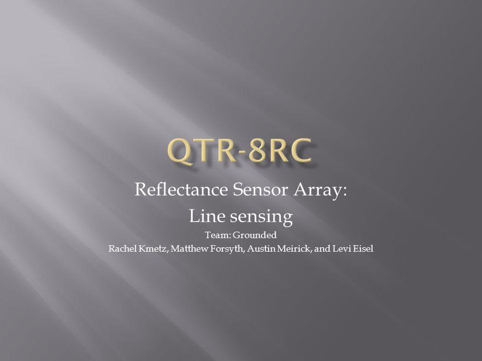 Reflectance Sensor Array: Line sensing Team: Grounded Rachel Kmetz, Matthew Forsyth, Austin Meirick, and Levi Eisel