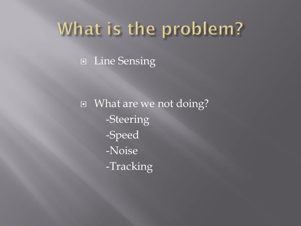  Line Sensing  What are we not doing -Steering -Speed -Noise -Tracking