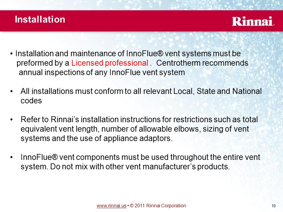www.rinnai.uswww.rinnai.us © 2011 Rinnai Corporation 10 Installation Installation and maintenance of InnoFlue® vent systems must be preformed by a Licensed professional.